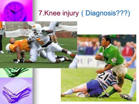 7.Knee injury ( Diagnosis???). 7.Knee injury ACL,PCL,MCL injury -common ACL,PCL,MCL injury -common fracture fracture Contact sport Contact sport.