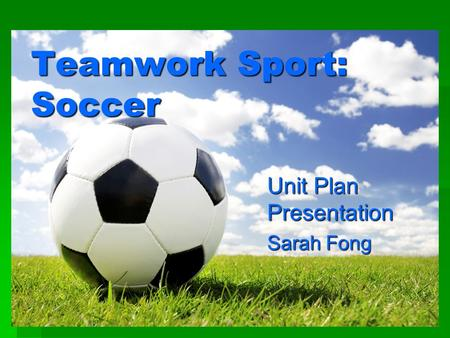 Teamwork Sport: Soccer Unit Plan Presentation Sarah Fong.