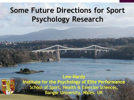 Lew Hardy Institute for the Psychology of Elite Performance School of Sport, Health & Exercise Sciences, Bangor University, Wales, UK Some Future Directions.
