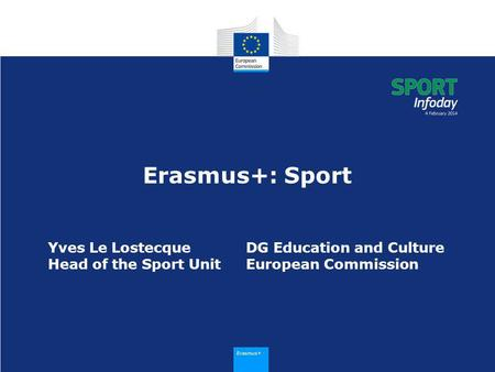 Erasmus+ Erasmus+: Sport Yves Le LostecqueDG Education and Culture Head of the Sport UnitEuropean Commission.