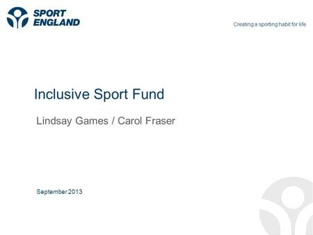 Creating a sporting habit for life Inclusive Sport Fund Lindsay Games / Carol Fraser September 2013.