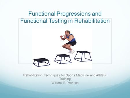 Functional Progressions and Functional Testing in Rehabilitation Rehabilitation Techniques for Sports Medicine and Athletic Training William E. Prentice.