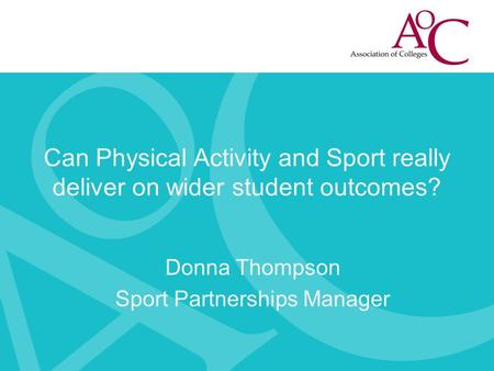 Can Physical Activity and Sport really deliver on wider student outcomes? Donna Thompson Sport Partnerships Manager.