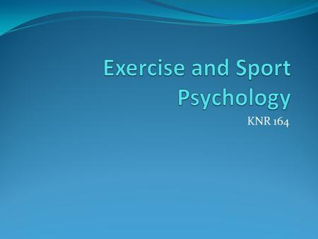 KNR 164. What is Exercise & Sport Psychology? Study of human thought, emotion, and behavior in PA Two main objectives: 1. To understand how psychological.