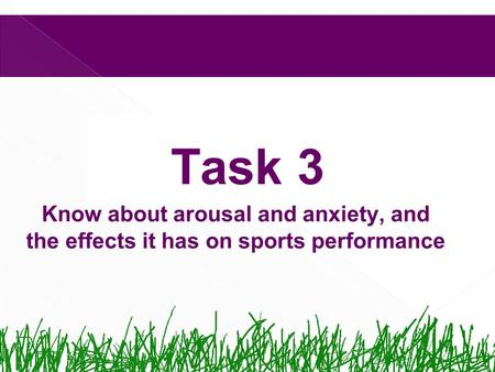 Task 3 Know about arousal and anxiety, and the effects it has on sports performance.