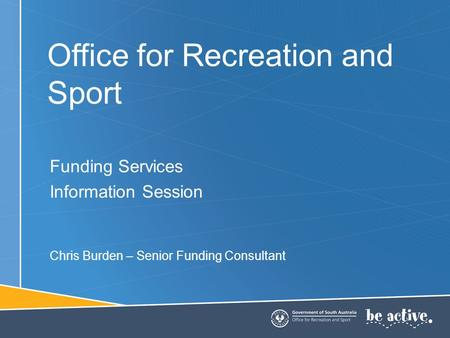 Office for Recreation and Sport Funding Services Information Session Chris Burden – Senior Funding Consultant.