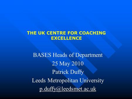 THE UK CENTRE FOR COACHING EXCELLENCE BASES Heads of Department 25 May 2010 Patrick Duffy Leeds Metropolitan University