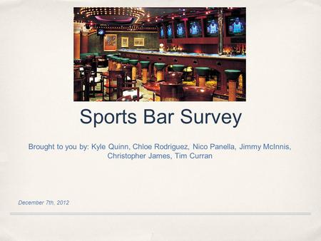 December 7th, 2012 Sports Bar Survey Brought to you by: Kyle Quinn, Chloe Rodriguez, Nico Panella, Jimmy McInnis, Christopher James, Tim Curran.