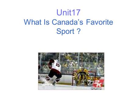 Unit17 What Is Canadas Favorite Sport ? Paragraph 1 Canadas favorite sport Age Hockeys history.
