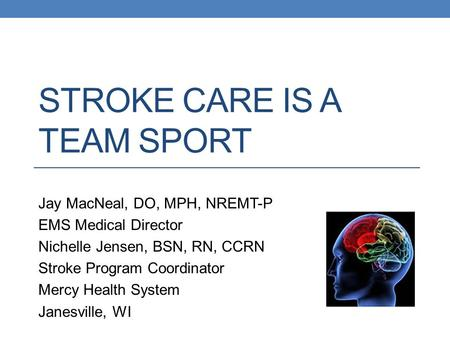 STROKE CARE IS A TEAM SPORT Jay MacNeal, DO, MPH, NREMT-P EMS Medical Director Nichelle Jensen, BSN, RN, CCRN Stroke Program Coordinator Mercy Health System.