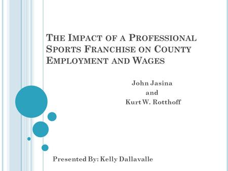 T HE I MPACT OF A P ROFESSIONAL S PORTS F RANCHISE ON C OUNTY E MPLOYMENT AND W AGES John Jasina and Kurt W. Rotthoff Presented By: Kelly Dallavalle.