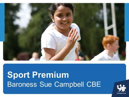 Sport Premium Baroness Sue Campbell CBE. PE and sport supports whole school improvement Participation in PE and sport can improve a huge range of positive.