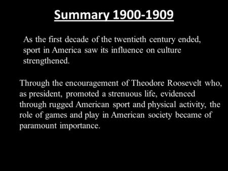 Summary 1900-1909 As the first decade of the twentieth century ended, sport in America saw its influence on culture strengthened. Through the encouragement.