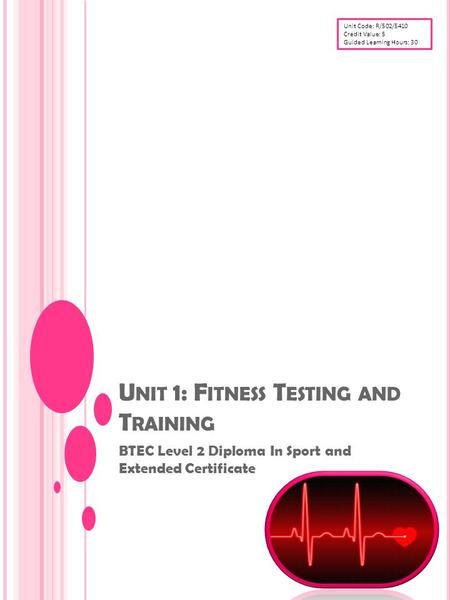 U NIT 1: F ITNESS T ESTING AND T RAINING BTEC Level 2 Diploma In Sport and Extended Certificate Unit Code: R/502/5410 Credit Value: 5 Guided Learning Hours: