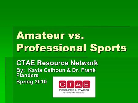 Amateur vs. Professional Sports CTAE Resource Network By: Kayla Calhoun & Dr. Frank Flanders Spring 2010.