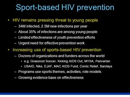 Sport-based HIV prevention HIV remains pressing threat to young people –34M infected, 2.5M new infections per year –About 35% of infections are among young.