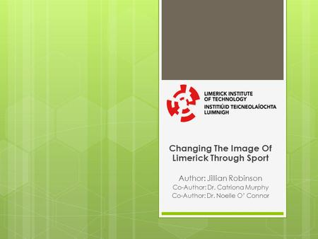 Changing The Image Of Limerick Through Sport Author: Jillian Robinson Co-Author: Dr. Catriona Murphy Co-Author: Dr. Noelle O Connor.
