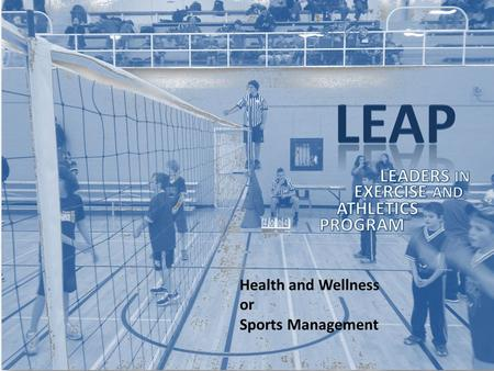Health and Wellness or Sports Management. LEAP Is a program aimed at taking ATHLETES with CHARACTER and LEADERSHIP POTENTIAL and giving them every opportunity.