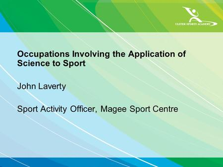 Occupations Involving the Application of Science to Sport John Laverty Sport Activity Officer, Magee Sport Centre.
