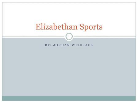 Elizabethan Sports By: Jordan Withjack.