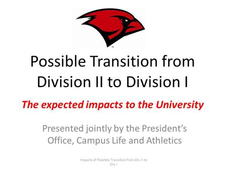 Possible Transition from Division II to Division I The expected impacts to the University Presented jointly by the Presidents Office, Campus Life and Athletics.