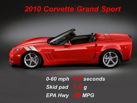 2010 Corvette Grand Sport 0-60 mph 4.0 seconds Skid pad 1.0 g EPA Hwy 26 MPG.
