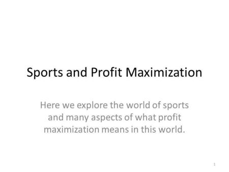 Sports and Profit Maximization Here we explore the world of sports and many aspects of what profit maximization means in this world. 1.