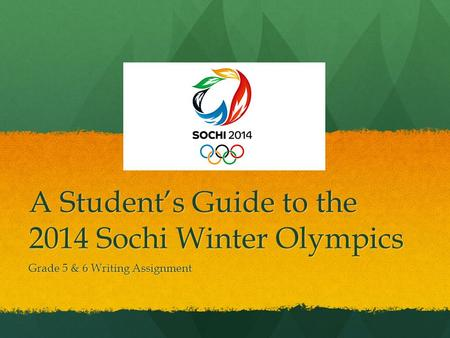 A Students Guide to the 2014 Sochi Winter Olympics Grade 5 & 6 Writing Assignment.