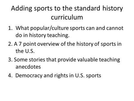 Adding sports to the standard history curriculum 1.What popular/culture sports can and cannot do in history teaching. 2. A 7 point overview of the history.