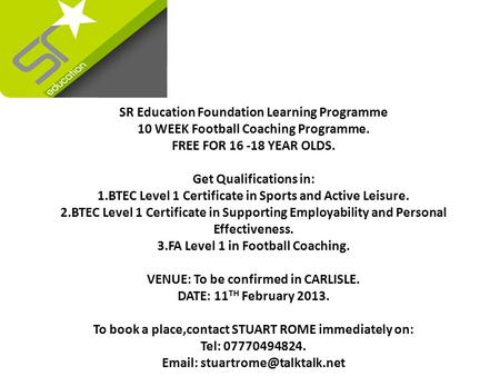 SR Education Foundation Learning Programme 10 WEEK Football Coaching Programme. FREE FOR 16 -18 YEAR OLDS. Get Qualifications in: 1.BTEC Level 1 Certificate.