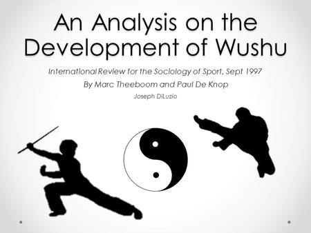 An Analysis on the Development of Wushu International Review for the Sociology of Sport, Sept 1997 By Marc Theeboom and Paul De Knop Joseph DiLuzio.