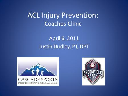 ACL Injury Prevention: Coaches Clinic April 6, 2011 Justin Dudley, PT, DPT.