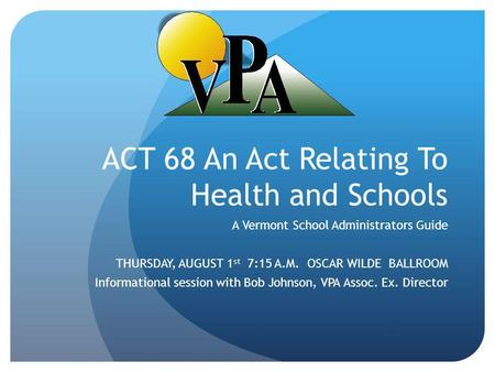 ACT 68 An Act Relating To Health and Schools A Vermont School Administrators Guide THURSDAY, AUGUST 1 st 7:15 A.M. OSCAR WILDE BALLROOM Informational session.