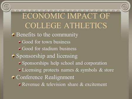 ECONOMIC IMPACT OF COLLEGE ATHLETICS Benefits to the community Good for town business Good for stadium business Sponsorship and licensing Sponsorships.