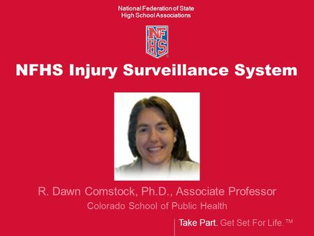 Take Part. Get Set For Life. National Federation of State High School Associations NFHS Injury Surveillance System R. Dawn Comstock, Ph.D., Associate Professor.