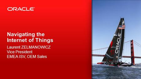 Copyright © 2013, Oracle and/or its affiliates. All rights reserved. 1 Navigating the Internet of Things Laurent ZELMANOWICZ Vice President EMEA ISV, OEM.