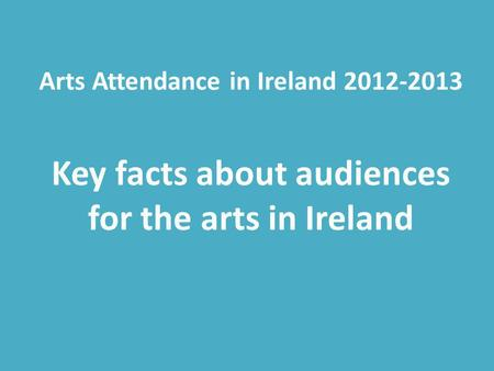 Arts Attendance in Ireland 2012-2013 Key facts about audiences for the arts in Ireland.