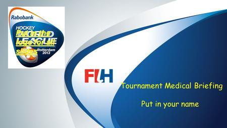 FIH – Template Master Tournament Medical Briefing Put in your name Put in the logo for all slides.