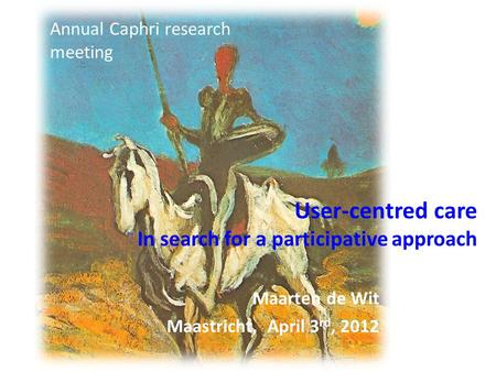 User-centred care In search for a participative approach Maarten de Wit Maastricht, April 3 rd, 2012 Annual Caphri research meeting.