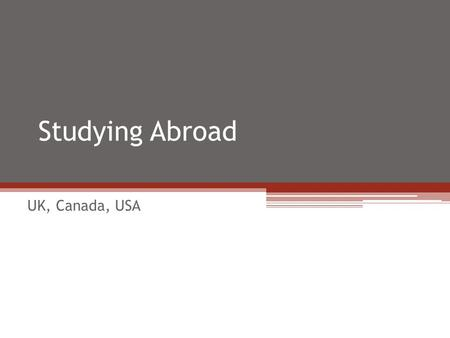 Studying Abroad UK, Canada, USA. Why study abroad? Learn a language Get to know another culture Develop new skills Learn about yourself Expand your world.