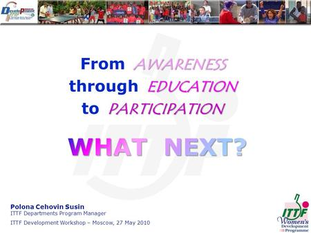 AWARENESS From AWARENESS EDUCATION through EDUCATION PARTICIPATION to PARTICIPATION Polona Cehovin Susin ITTF Departments Program Manager ITTF Development.