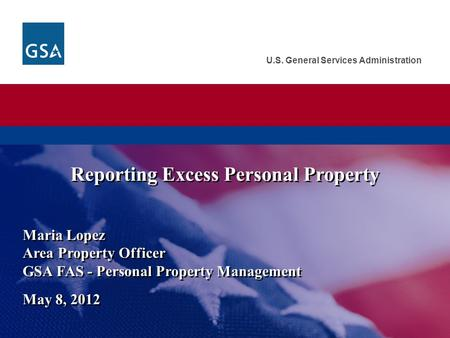 U.S. General Services Administration Maria Lopez Area Property Officer GSA FAS - Personal Property Management May 8, 2012 Reporting Excess Personal Property.