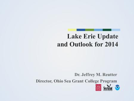 Lake Erie Update and Outlook for 2014 Dr. Jeffrey M. Reutter Director, Ohio Sea Grant College Program.