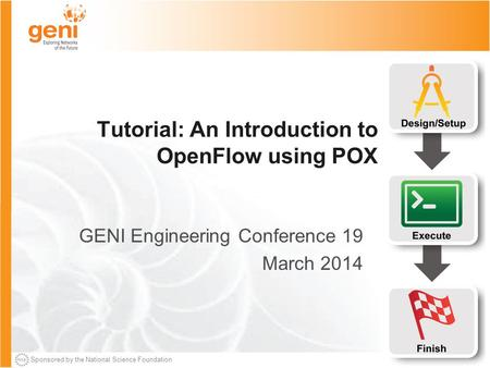 Sponsored by the National Science Foundation Tutorial: An Introduction to OpenFlow using POX GENI Engineering Conference 19 March 2014.