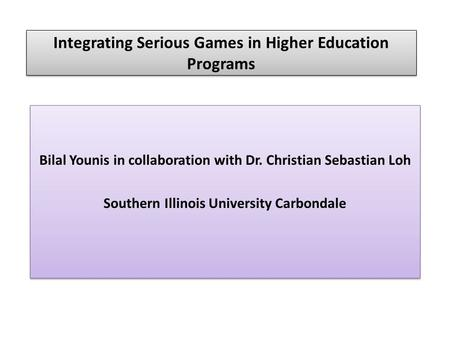 Integrating Serious Games in Higher Education Programs Bilal Younis in collaboration with Dr. Christian Sebastian Loh Southern Illinois University Carbondale.
