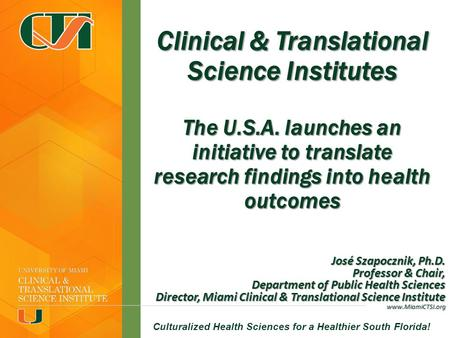 Miami CTSI--Culturalized Health Sciences for a Healthier South Florida! Clinical & Translational Science Institutes The U.S.A. launches an initiative to.