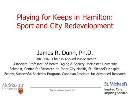 Playing for Keeps, June 20, 2011 Playing for Keeps in Hamilton: Sport and City Redevelopment James R. Dunn, Ph.D. CIHR-PHAC Chair in Applied Public Health.