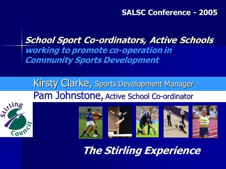 Pam Johnstone, Active School Co-ordinator Kirsty Clarke, Sports Development Manager The Stirling Experience School Sport Co-ordinators, Active Schools.