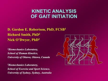 KINETIC ANALYSIS OF GAIT INITIATION D. Gordon E. Robertson, PhD, FCSB 1 Richard Smith, PhD 2 Nick ODwyer, PhD 2 1 Biomechanics Laboratory, School of Human.