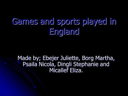 Games and sports played in England Made by; Ebejer Juliette, Borg Martha, Psaila Nicola, Dingli Stephanie and Micallef Eliza.